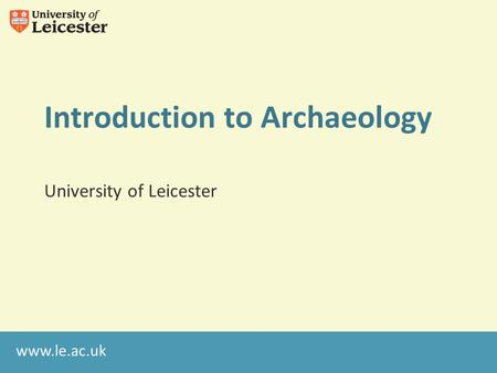 Www.le.ac.uk Introduction to Archaeology University of Leicester.