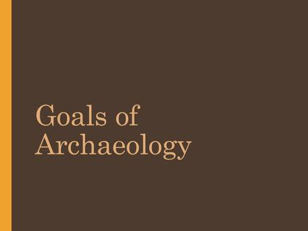 Goals of Archaeology. Archaeology: Important Terms Focuses on ___________ _____________________ ____________________ Sites:  Precise __________.