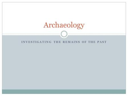 INVESTIGATING THE REMAINS OF THE PAST Archaeology.