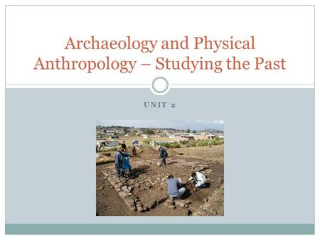UNIT 2 Archaeology and Physical Anthropology – Studying the Past.