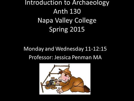 Introduction to Archaeology Anth 130 Napa Valley College Spring 2015 Monday and Wednesday 11-12:15 Professor: Jessica Penman MA.