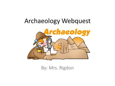 Archaeology Webquest By: Mrs. Rigdon. Introduction This web quest was created to help you learn more about our STEM exploration of archaeology. You will.