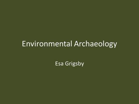Environmental Archaeology Esa Grigsby. What is Environmental Archaeology? Image source: Wikipedia.