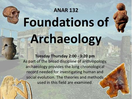ANAR 132 Foundations of Archaeology Tuesday Thursday 2:00 - 3:20 pm As part of the broad discipline of anthropology, archaeology provides the long chronological.