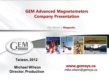 GEM Advanced Magnetometers Company Presentation Taiwan, 2012 Michael Wilson Director, Production.
