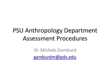 PSU Anthropology Department Assessment Procedures Dr. Michele Gamburd