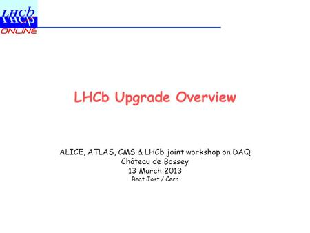LHCb Upgrade Overview ALICE, ATLAS, CMS & LHCb joint workshop on DAQ Château de Bossey 13 March 2013 Beat Jost / Cern.