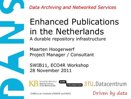 DANS is an institute of KNAW and NWO Data Archiving and Networked Services Enhanced Publications in the Netherlands A durable repository infrastructure.