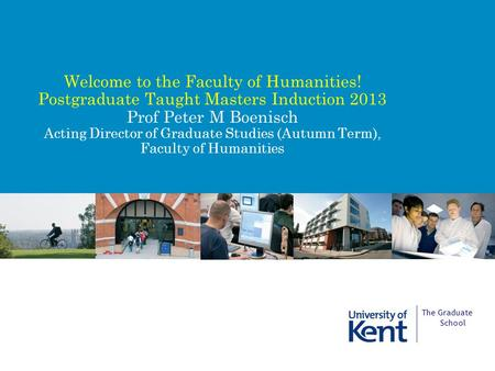 Welcome to the Faculty of Humanities! Postgraduate Taught Masters Induction 2013 Prof Peter M Boenisch Acting Director of Graduate Studies (Autumn Term),