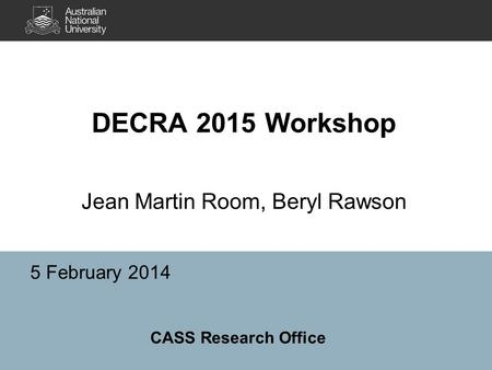 DECRA 2015 Workshop Jean Martin Room, Beryl Rawson 5 February 2014 CASS Research Office.