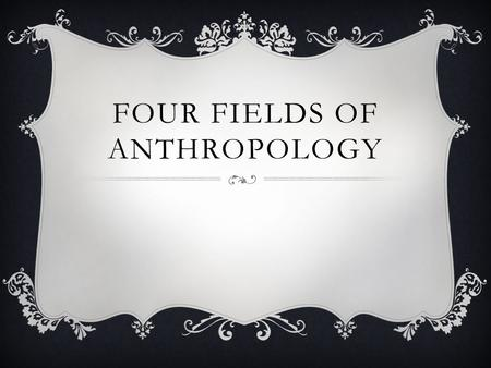 FOUR FIELDS OF ANTHROPOLOGY.  Biological Anthropology  Linguistic Anthropology  Archaeology  Cultural Anthropology.