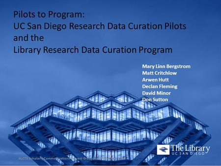 Pilots to Program: UC San Diego Research Data Curation Pilots and the Library Research Data Curation Program Mary Linn Bergstrom Matt Critchlow Arwen Hutt.