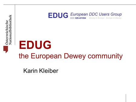 EDUG the European Dewey community Karin Kleiber. EDUG Symposium 2014, Reykjavik It's about the story of EDUG, its structure, all the members, their activities,