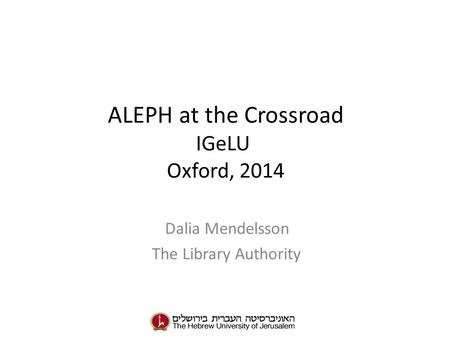 ALEPH at the Crossroad IGeLU Oxford, 2014 Dalia Mendelsson The Library Authority.