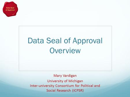 Data Seal of Approval Overview Mary Vardigan University of Michigan Inter-university Consortium for Political and Social Research (ICPSR)
