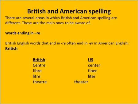 British and American spelling There are several areas in which British and American spelling are different. These are the main ones to be aware of. Words.