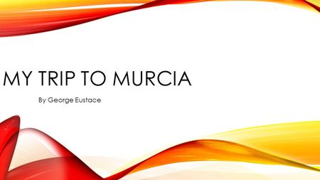 MY TRIP TO MURCIA By George Eustace. Where is Murcia? Murcia is in the south–east of Spain.