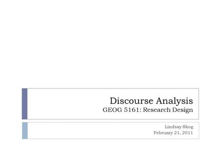 Discourse Analysis GEOG 5161: Research Design Lindsay Skog February 21, 2011.