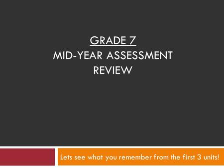 GRADE 7 MID-YEAR ASSESSMENT REVIEW Lets see what you remember from the first 3 units!