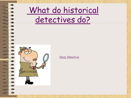 What do historical detectives do? Dizzy Detectives.