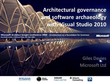Architectural governance and software archaeology with Visual Studio 2010 Giles Davies Microsoft Ltd.