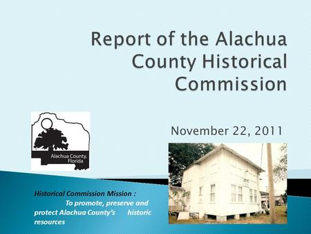 November 22, 2011 Historical Commission Mission : To promote, preserve and protect Alachua County's historic resources.