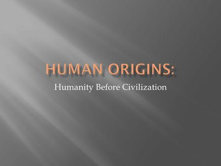 Humanity Before Civilization.  Appeared about 4 million years ago (mya)  Bipedal (walked on two feet)  All are members of the human family tree  Walking.