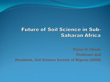 Victor O. Chude Professor and President, Soil Science Society of Nigeria (SSSN)