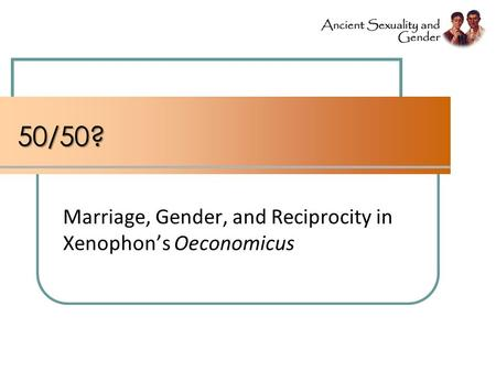50/50? Marriage, Gender, and Reciprocity in Xenophon's Oeconomicus.