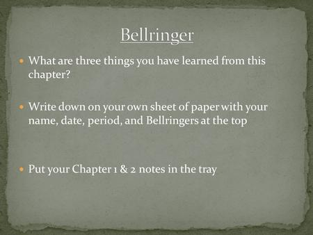 What are three things you have learned from this chapter? Write down on your own sheet of paper with your name, date, period, and Bellringers at the top.