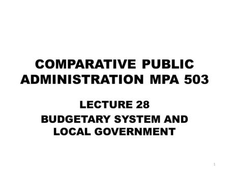 COMPARATIVE PUBLIC ADMINISTRATION MPA 503 LECTURE 28 BUDGETARY SYSTEM AND LOCAL GOVERNMENT 1.