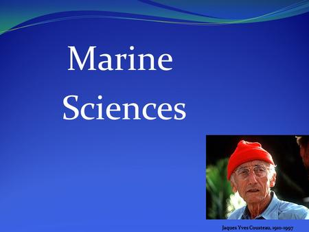 Marine Sciences Jaques Yves Cousteau, 1910-1997. What is Marine Science Study of living organisms and their relationship to the chemical, physical and.