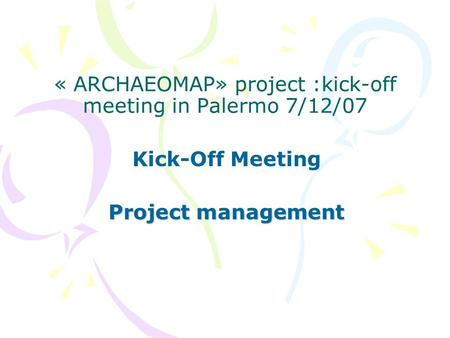 « ARCHAEOMAP» project :kick-off meeting in Palermo 7/12/07 Kick-Off Meeting Project management.