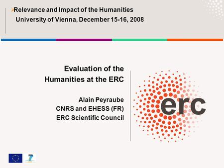 Evaluation of the Humanities at the ERC Alain Peyraube CNRS and EHESS (FR) ERC Scientific Council  Relevance and Impact of the Humanities University of.