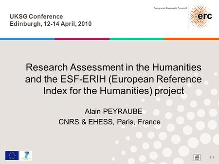 European Research Council │ 1 UKSG Conference Edinburgh, 12-14 April, 2010 Research Assessment in the Humanities and the ESF-ERIH (European Reference Index.