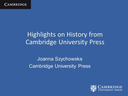 Highlights on History from Cambridge University Press Joanna Szychowska Cambridge University Press.