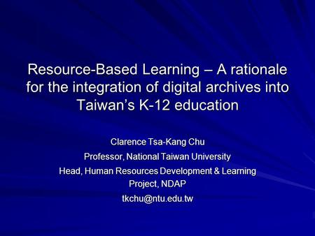 Resource-Based Learning – A rationale for the integration of digital archives into Taiwan's K-12 education Clarence Tsa-Kang Chu Professor, National Taiwan.