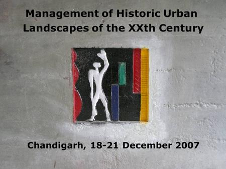 Management of Historic Urban Landscapes of the XXth Century Chandigarh, 18-21 December 2007.