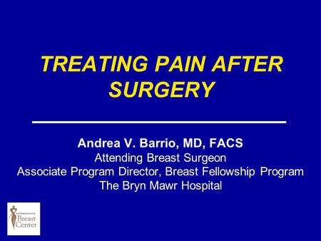 TREATING PAIN AFTER SURGERY Andrea V. Barrio, MD, FACS Attending Breast Surgeon Associate Program Director, Breast Fellowship Program The Bryn Mawr Hospital.