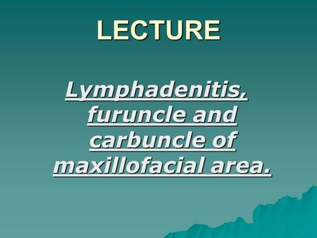 LECTURE Lymphadenitis, furuncle and carbuncle of maxillofacial area.