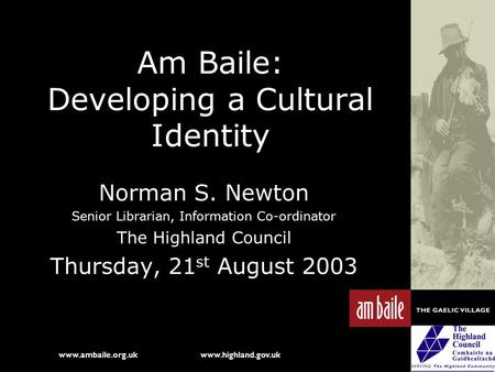 Www.ambaile.org.uk www.highland.gov.uk Am Baile: Developing a Cultural Identity Norman S. Newton Senior Librarian, Information Co-ordinator The Highland.