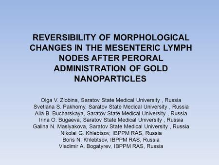 REVERSIBILITY OF MORPHOLOGICAL CHANGES IN THE MESENTERIC LYMPH NODES AFTER PERORAL ADMINISTRATION OF GOLD NANOPARTICLES Olga V. Zlobina, Saratov State.