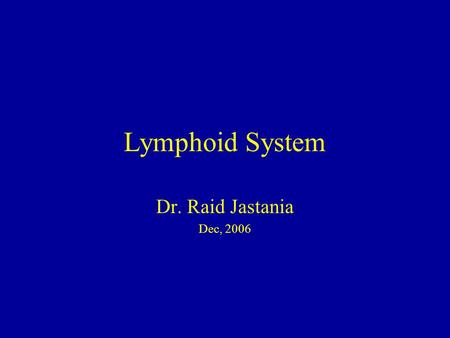 Lymphoid System Dr. Raid Jastania Dec, 2006. By the end of this session you should be able to: –Describe the components of the lymphoid system –List the.