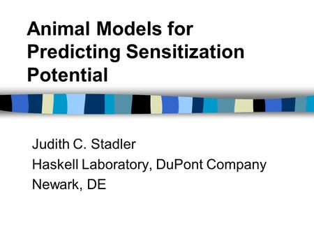 Animal Models for Predicting Sensitization Potential Judith C. Stadler Haskell Laboratory, DuPont Company Newark, DE.