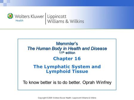 Copyright © 2009 Wolters Kluwer Health | Lippincott Williams & Wilkins Memmler's The Human Body in Health and Disease 11 th edition Chapter 16 The Lymphatic.