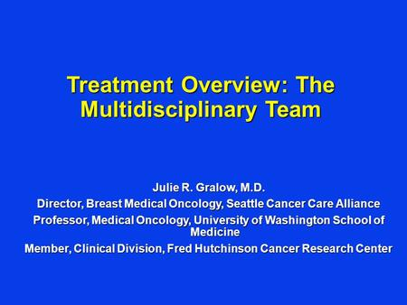 Julie R. Gralow, M.D. Director, Breast Medical Oncology, Seattle Cancer Care Alliance Professor, Medical Oncology, University of Washington School of Medicine.