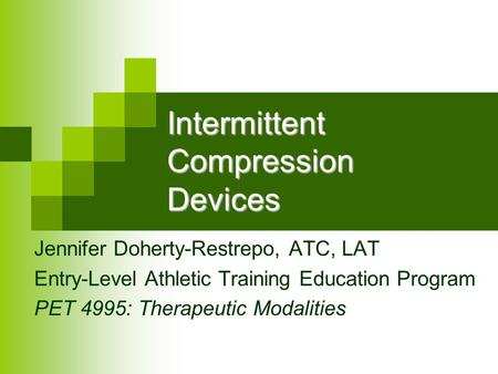 Intermittent Compression Devices Jennifer Doherty-Restrepo, ATC, LAT Entry-Level Athletic Training Education Program PET 4995: Therapeutic Modalities.