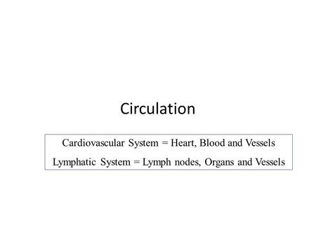 Circulation Cardiovascular System = Heart, Blood and Vessels