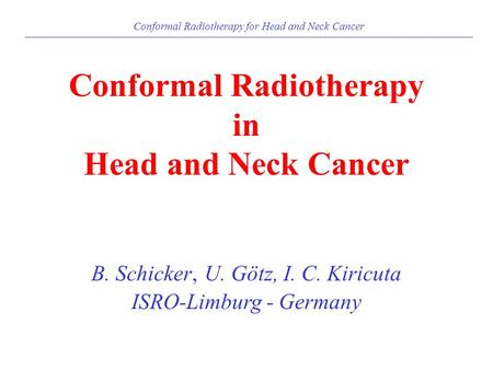 Conformal Radiotherapy for Head and Neck Cancer Conformal Radiotherapy in Head and Neck Cancer B. Schicker, U. Götz, I. C. Kiricuta ISRO-Limburg - Germany.