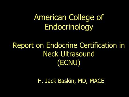 American College of Endocrinology Report on Endocrine Certification in Neck Ultrasound (ECNU) H. Jack Baskin, MD, MACE.